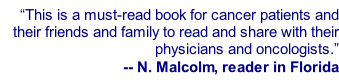 """This is a must-read book for cancer patients and their friends and family to read and share with their physicians and oncologists."" -- N. Malcolm, reader in Florida"