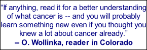 """If anything, read it for a better understanding of what cancer is -- and you will probably learn something new even if you thought you knew a lot about cancer already."" -- O. Wollinka, reader in Colorado"
