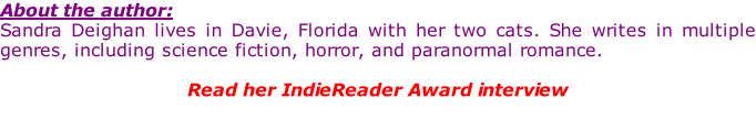 About the author: Sandra Deighan lives in Davie, Florida with her two cats. She writes in multiple genres, including science fiction, horror, and paranormal romance.  Read her IndieReader Award interview